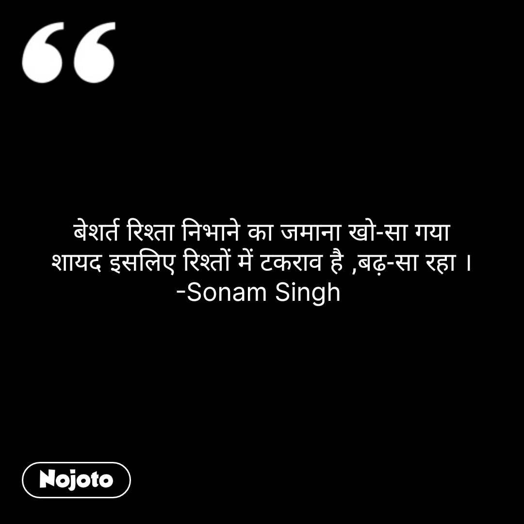 बेशर्त रिश्ता निभाने का जमाना खो-सा गया शायद इसलिए रिश्तों में टकराव है ,बढ़-सा रहा । -Sonam Singh  #NojotoQuote