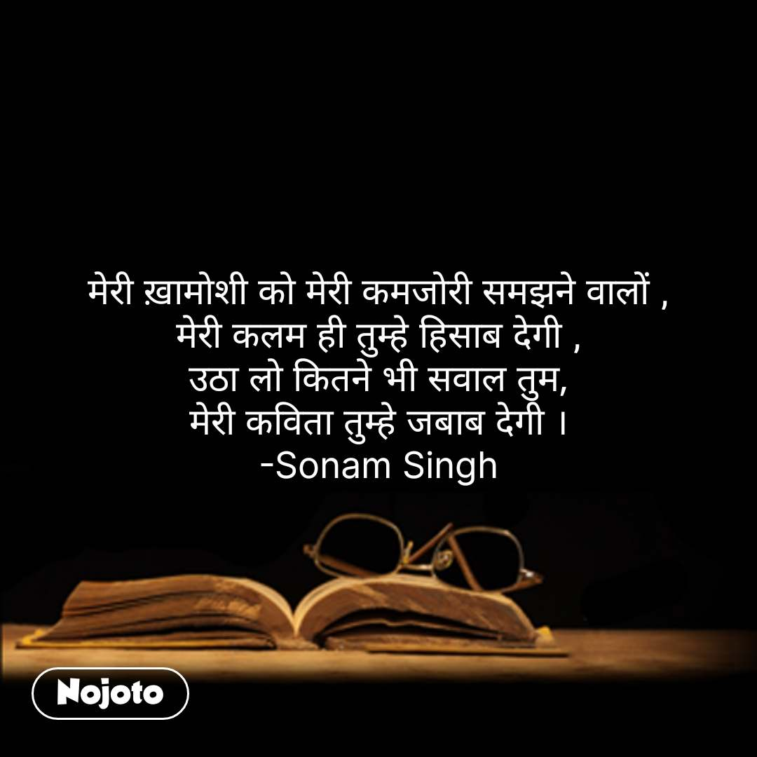 मेरी ख़ामोशी को मेरी कमजोरी समझने वालों , मेरी कलम ही तुम्हे हिसाब देगी , उठा लो कितने भी सवाल तुम, मेरी कविता तुम्हे जबाब देगी । -Sonam Singh #NojotoQuote