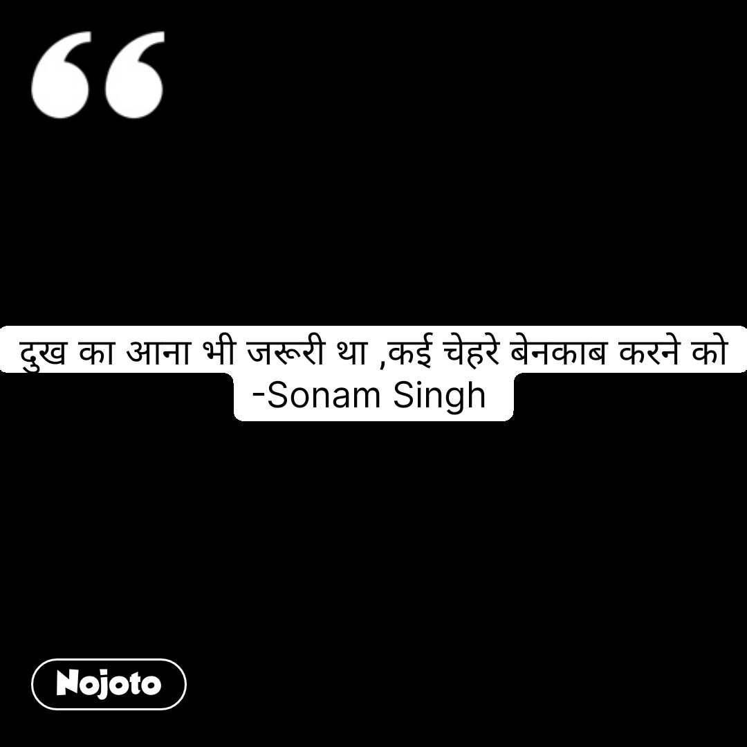 दुख का आना भी जरूरी था ,कई चेहरे बेनकाब करने को -Sonam Singh  #NojotoQuote