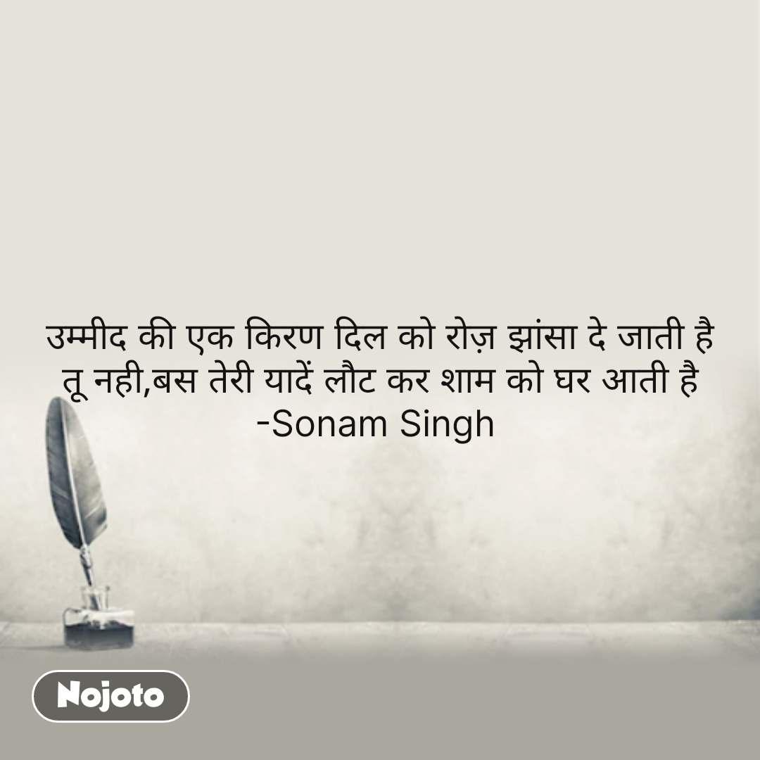 उम्मीद की एक किरण दिल को रोज़ झांसा दे जाती है तू नही,बस तेरी यादें लौट कर शाम को घर आती है -Sonam Singh  #NojotoQuote