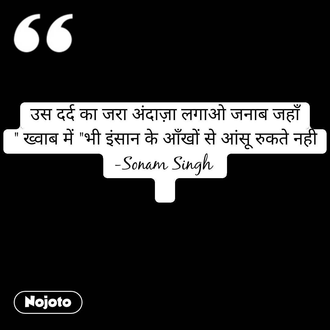 """उस दर्द का जरा अंदाज़ा लगाओ जनाब जहाँ """" ख्वाब में """"भी इंसान के आँखों से आंसू रुकते नही -Sonam Singh    #NojotoQuote"""