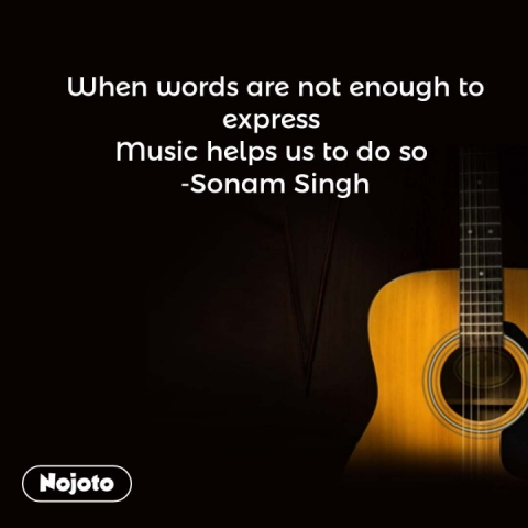 When words are not enough to express  Music helps us to do so  -Sonam Singh #NojotoQuote
