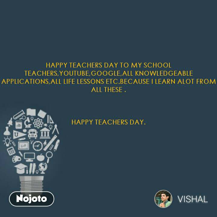 HAPPY TEACHERS DAY TO MY SCHOOL TEACHERS,YOUTUBE,GOOGLE,ALL KNOWLEDGEABLE APPLICATIONS,ALL LIFE LESSONS ETC.BECAUSE I LEARN ALOT FROM ALL THESE .    HAPPY TEACHERS DAY.