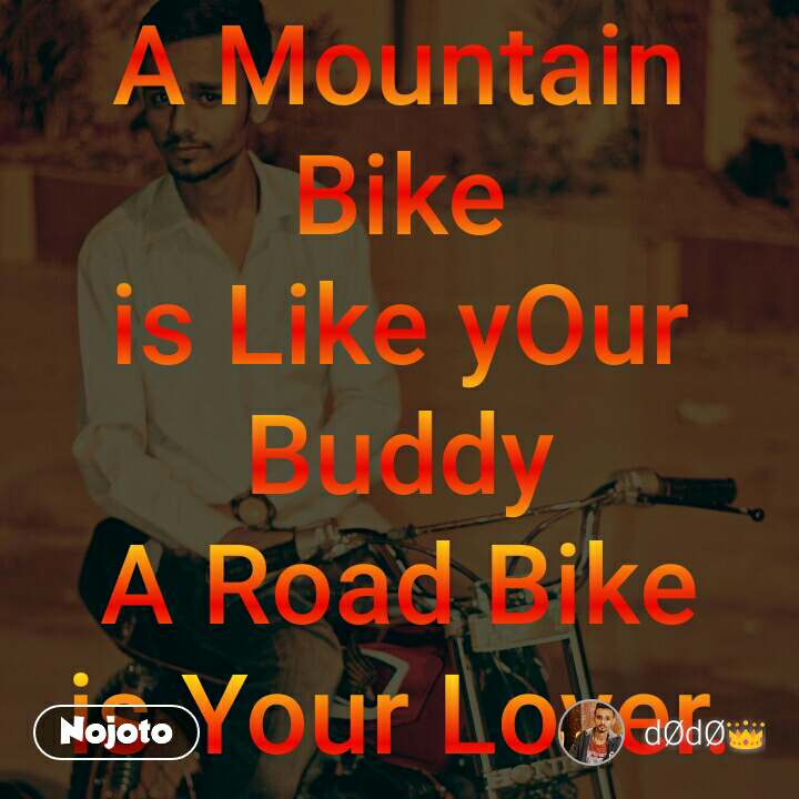 A Mountain Bike is Like yOur Buddy A Road Bike is Your Lover.