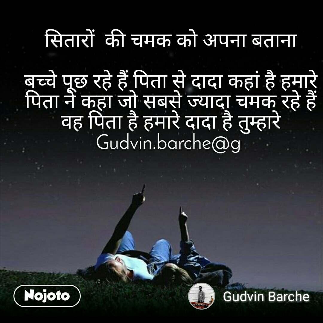 सितारों  की चमक को अपना बताना   बच्चे पूछ रहे हैं पिता से दादा कहां है हमारे पिता ने कहा जो सबसे ज्यादा चमक रहे हैं वह पिता है हमारे दादा है तुम्हारे Gudvin.barche@g