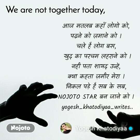 We are not together today आज मतलब कहाँ लोगो को, पढ़ने को ज़माने को । चले है लोग बस,  खुद का परचम लहराने को । नही पता शायद उन्हें, क्या कहता ज़मीर मेरा । निकल पड़े है सब के सब, NOJOTO STAR बन जाने को ।  yogesh_khatodiyaa_writes..