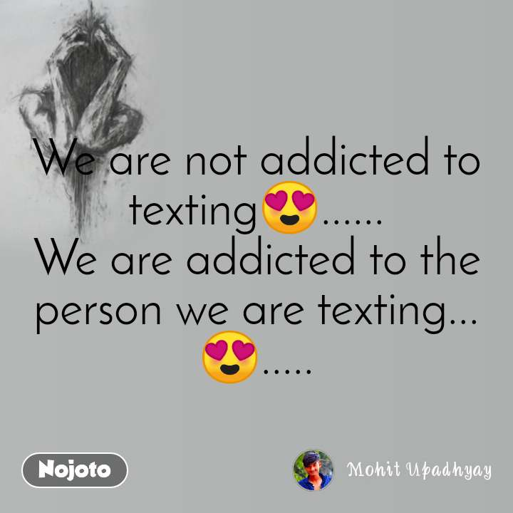We are not addicted to texting😍...... We are addicted to the person we are texting... 😍.....