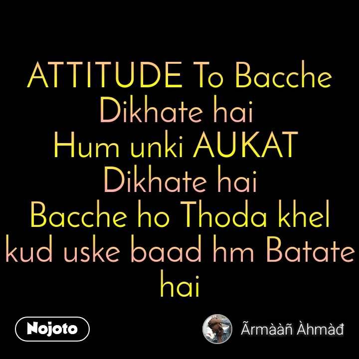 ATTITUDE To Bacche Dikhate hai  Hum unki AUKAT  Dikhate hai Bacche ho Thoda khel kud uske baad hm Batate hai