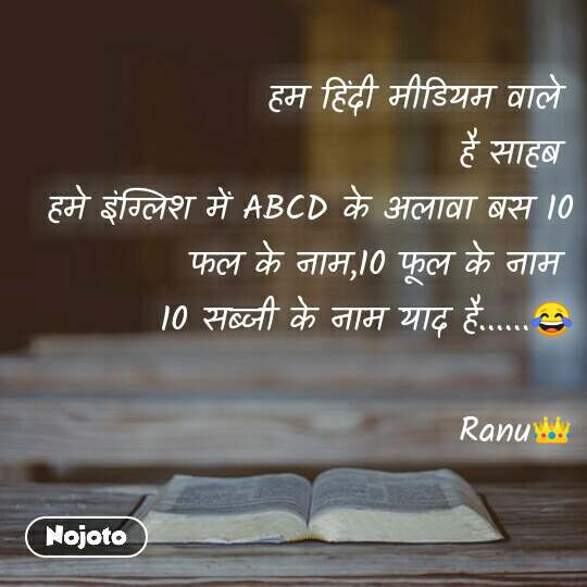 People हम हिंदी मीडियम वाले  है साहब  हमे इंग्लिश में ABCD के अलावा बस 10 फल के नाम,10 फूल के नाम  10 सब्जी के नाम याद है......😂                        Ranu👑