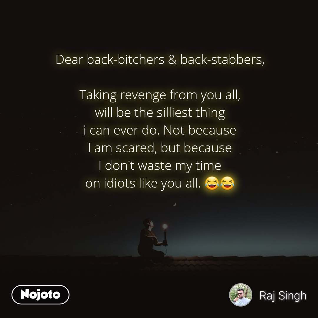 Dear back-bitchers & back-stabbers,  Taking revenge from you all, will be the silliest thing i can ever do. Not because I am scared, but because I don't waste my time on idiots like you all. 😂😂