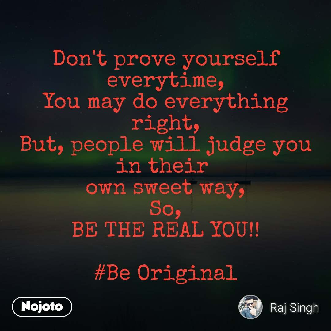Don't prove yourself everytime, You may do everything right, But, people will judge you in their  own sweet way, So, BE THE REAL YOU!!  #Be Original