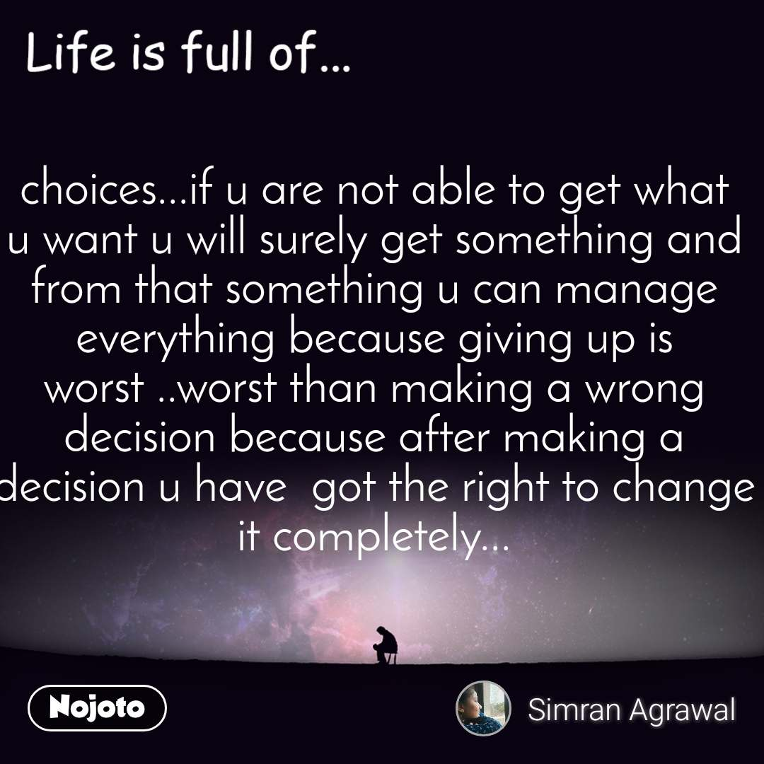 Life is full of choices...if u are not able to get what u want u will surely get something and from that something u can manage everything because giving up is worst ..worst than making a wrong decision because after making a decision u have  got the right to change it completely...