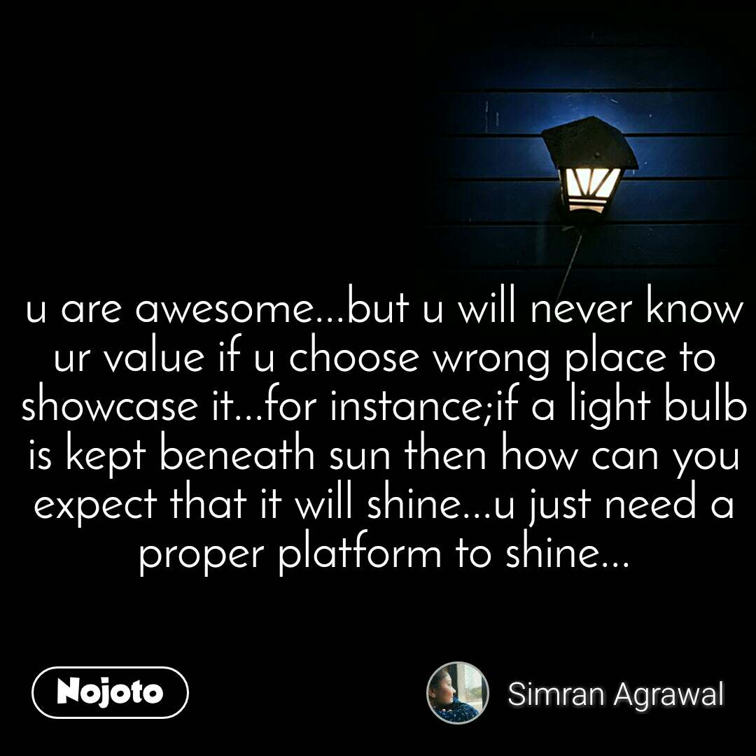 u are awesome...but u will never know ur value if u choose wrong place to showcase it...for instance;if a light bulb is kept beneath sun then how can you expect that it will shine...u just need a proper platform to shine...