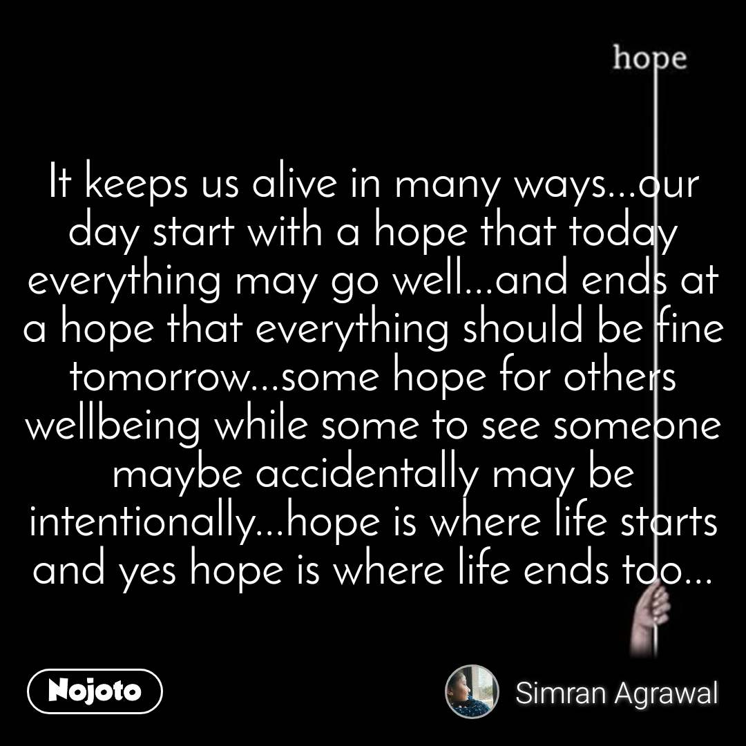 Hope It keeps us alive in many ways...our day start with a hope that today everything may go well...and ends at a hope that everything should be fine tomorrow...some hope for others wellbeing while some to see someone maybe accidentally may be intentionally...hope is where life starts and yes hope is where life ends too...
