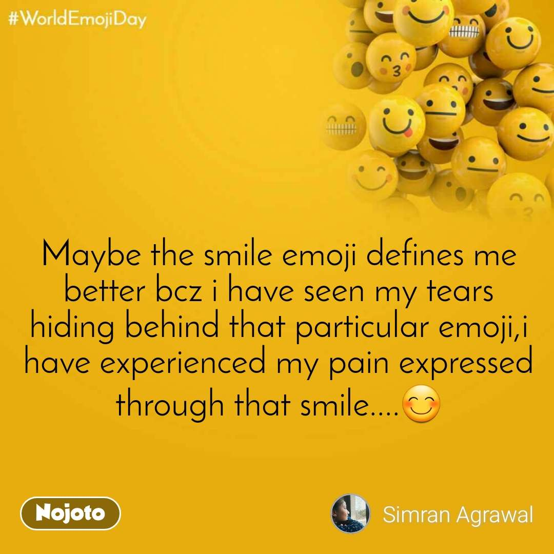 World Emoji Day Maybe the smile emoji defines me better bcz i have seen my tears hiding behind that particular emoji,i have experienced my pain expressed through that smile....😊