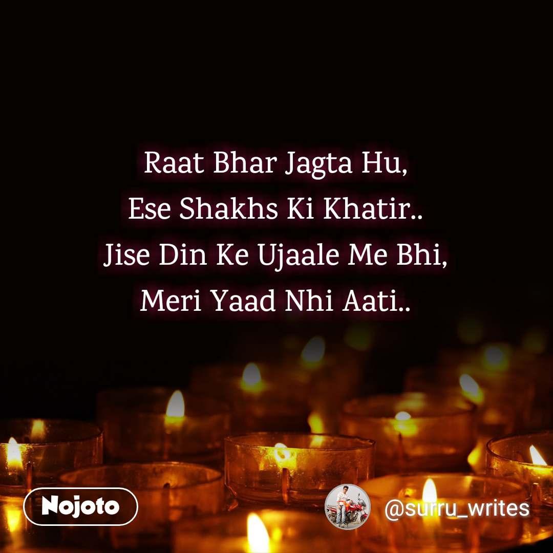 Raat Bhar Jagta Hu, Ese Shakhs Ki Khatir.. Jise Din Ke Ujaale Me Bhi, Meri Yaad Nhi Aati..