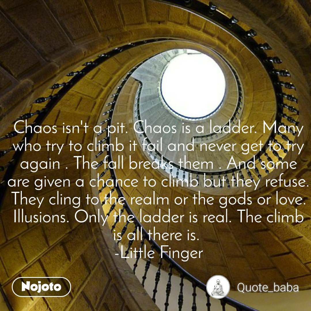 Chaos isn't a pit. Chaos is a ladder. Many who try to climb it fail and never get to try again . The fall breaks them . And some are given a chance to climb but they refuse. They cling to the realm or the gods or love. Illusions. Only the ladder is real. The climb is all there is.  -Little Finger