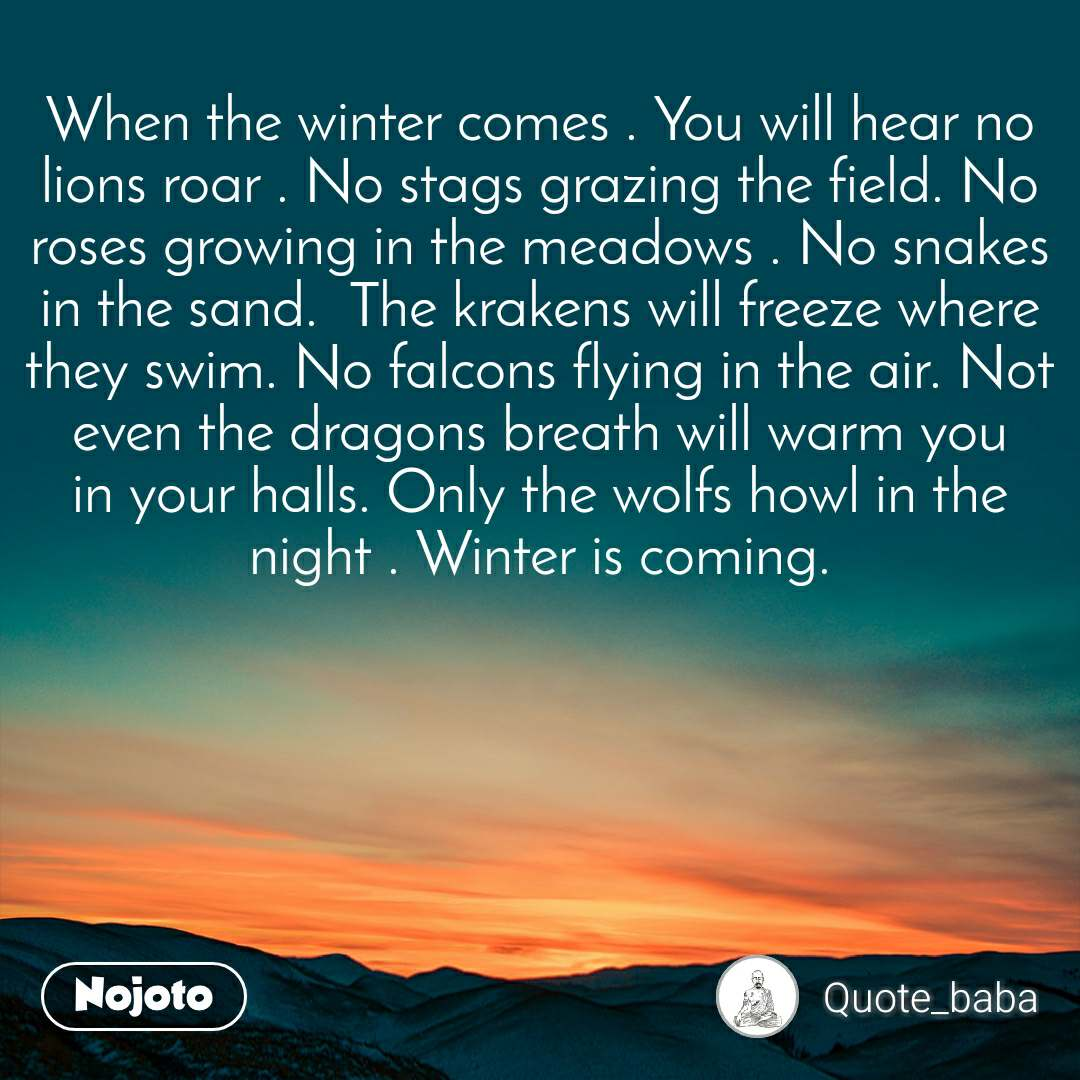 When the winter comes . You will hear no lions roar . No stags grazing the field. No roses growing in the meadows . No snakes in the sand.  The krakens will freeze where they swim. No falcons flying in the air. Not even the dragons breath will warm you in your halls. Only the wolfs howl in the night . Winter is coming.