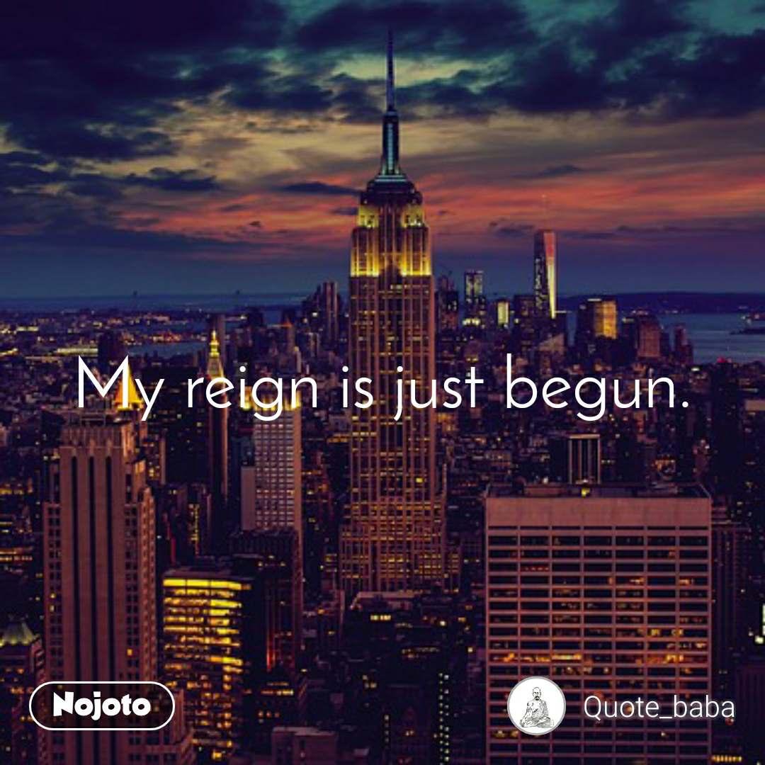 My reign is just begun.
