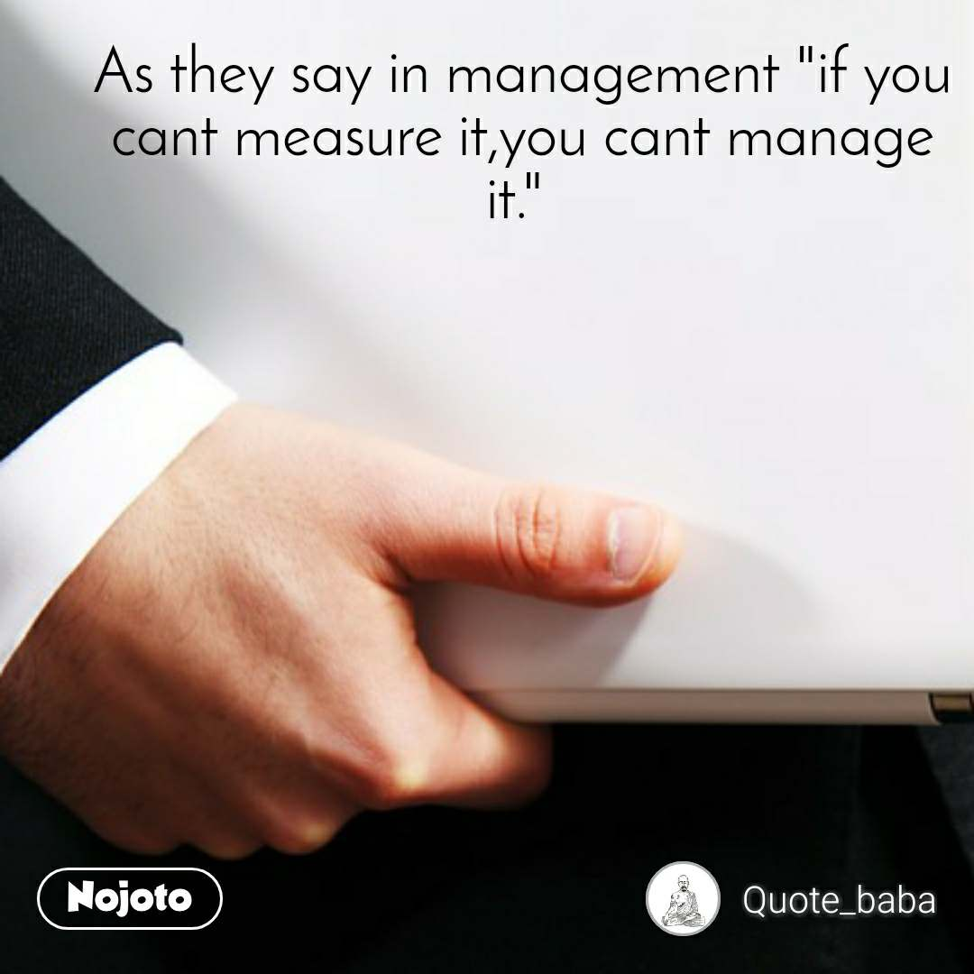"""As they say in management """"if you cant measure it,you cant manage it."""""""
