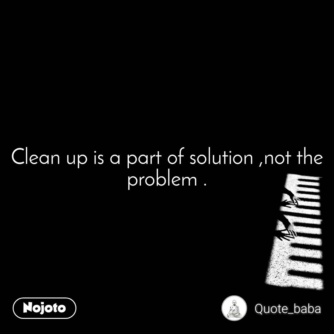 Clean up is a part of solution ,not the problem .