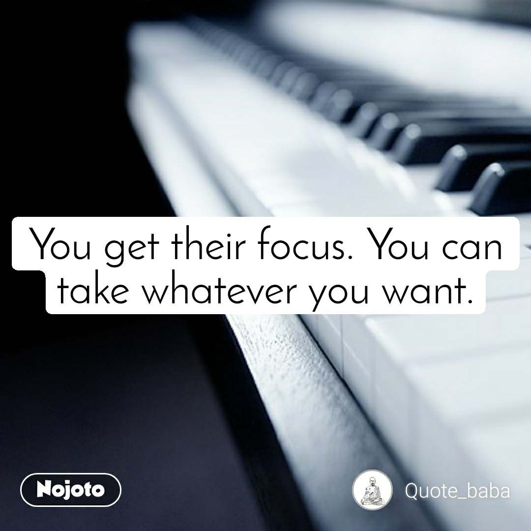 You get their focus. You can take whatever you want.