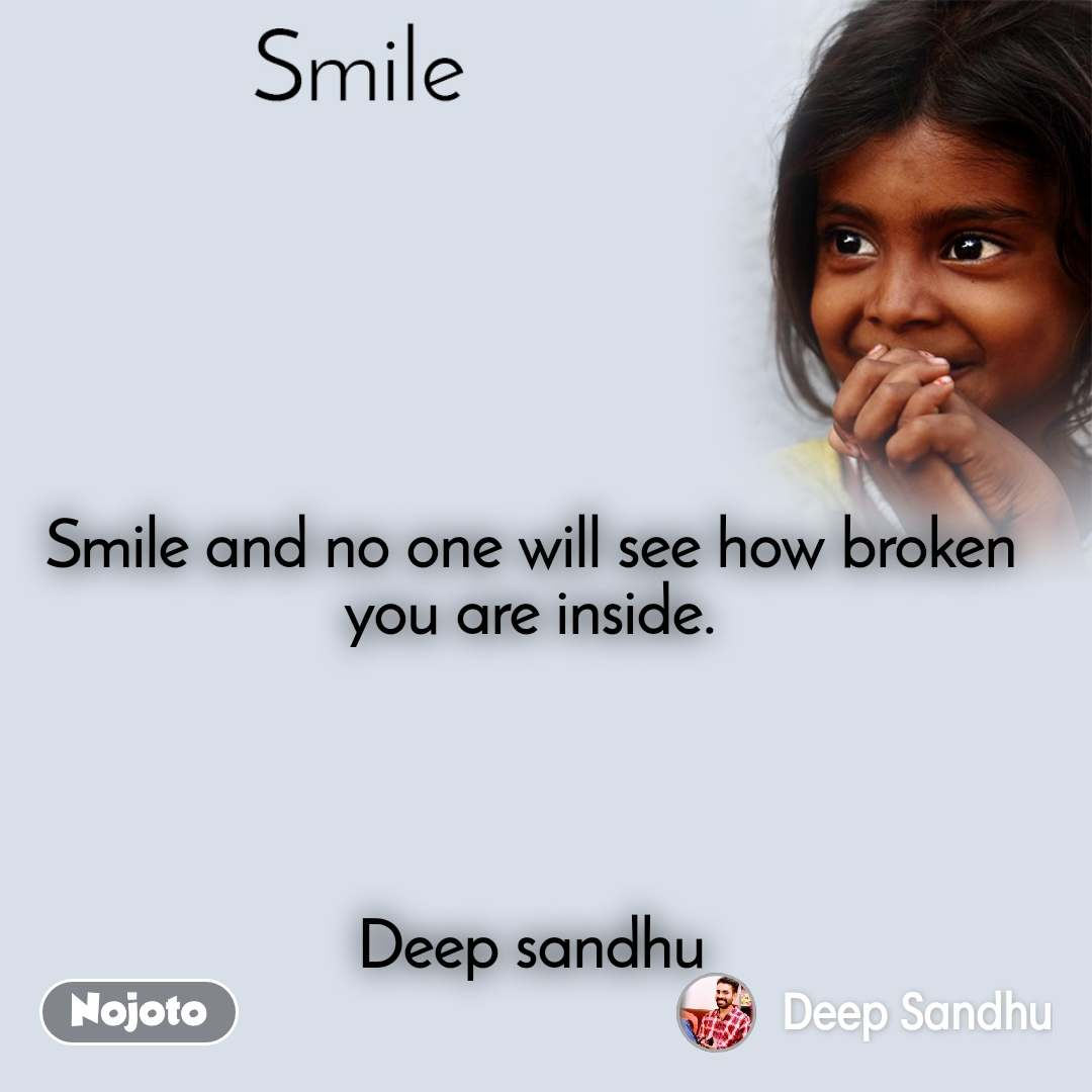Smile Smile and no one will see how broken you are inside.     Deep sandhu