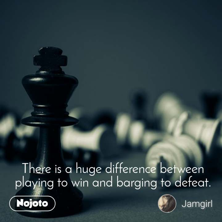 There is a huge difference between playing to win and barging to defeat.