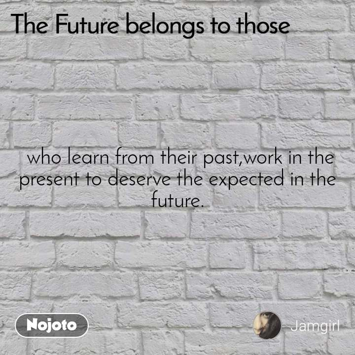 The Future belongs to those   who learn from their past,work in the present to deserve the expected in the future.
