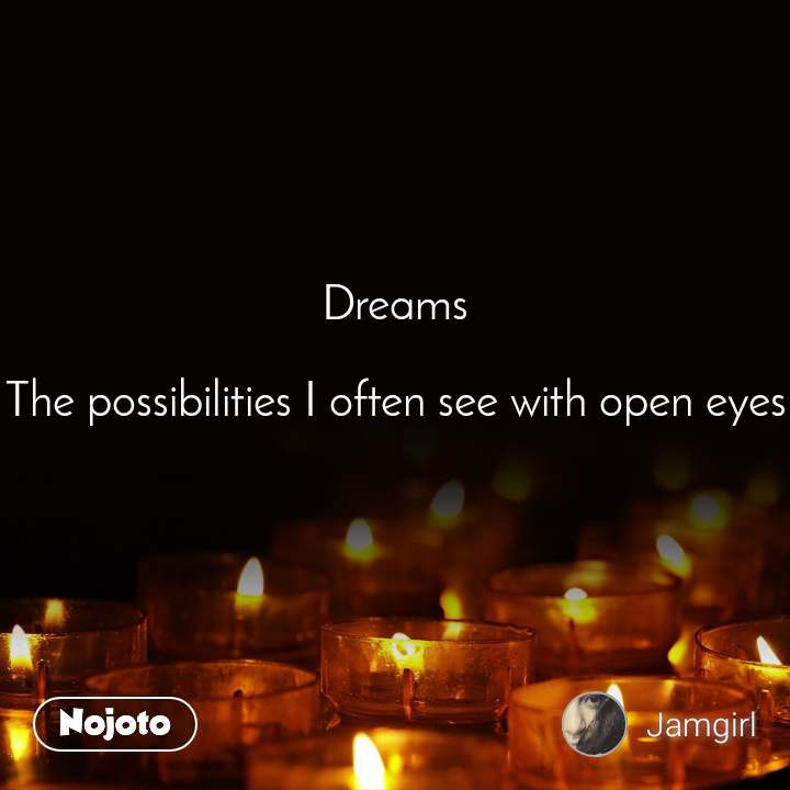 Dreams  The possibilities I often see with open eyes