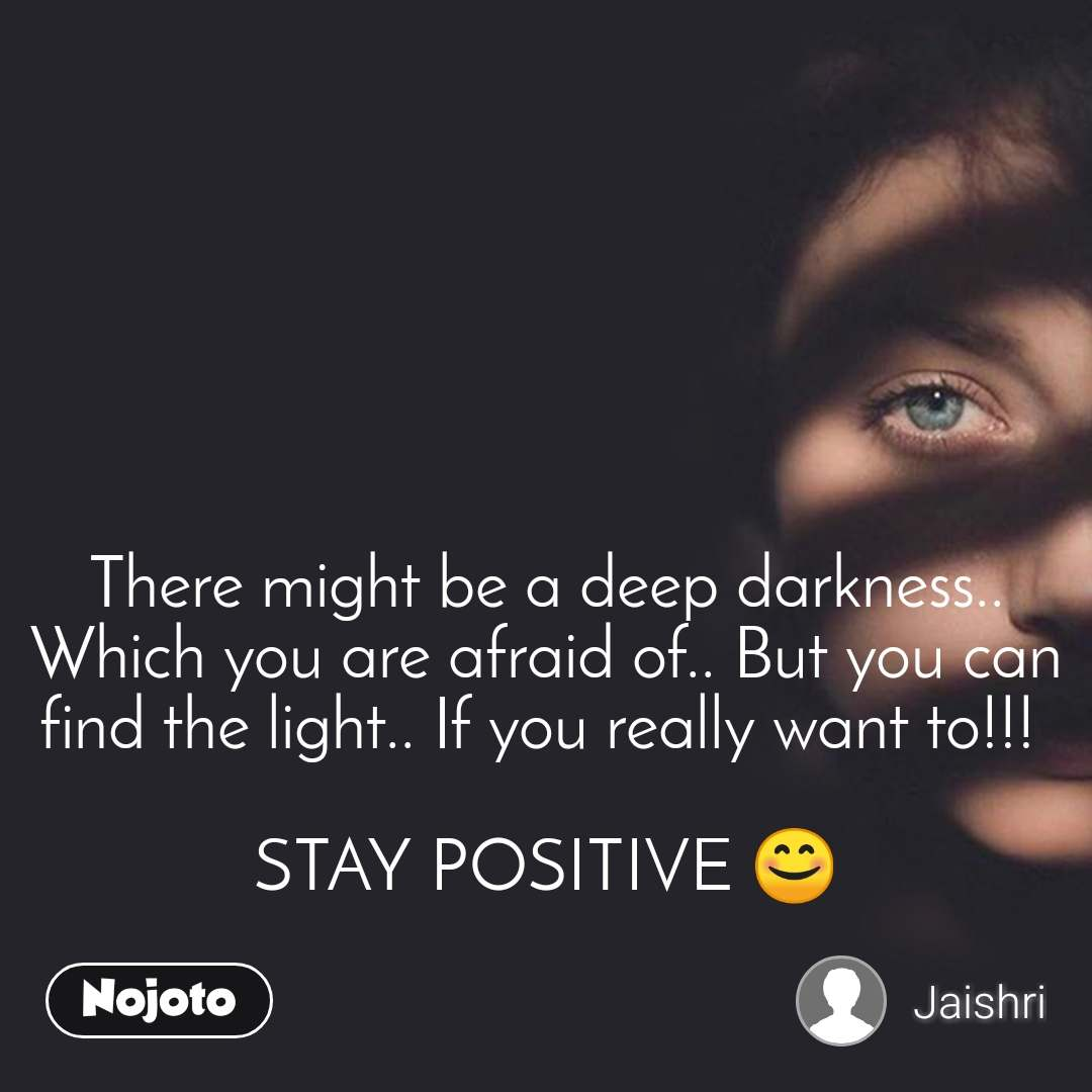 There might be a deep darkness.. Which you are afraid of.. But you can find the light.. If you really want to!!!   STAY POSITIVE 😊