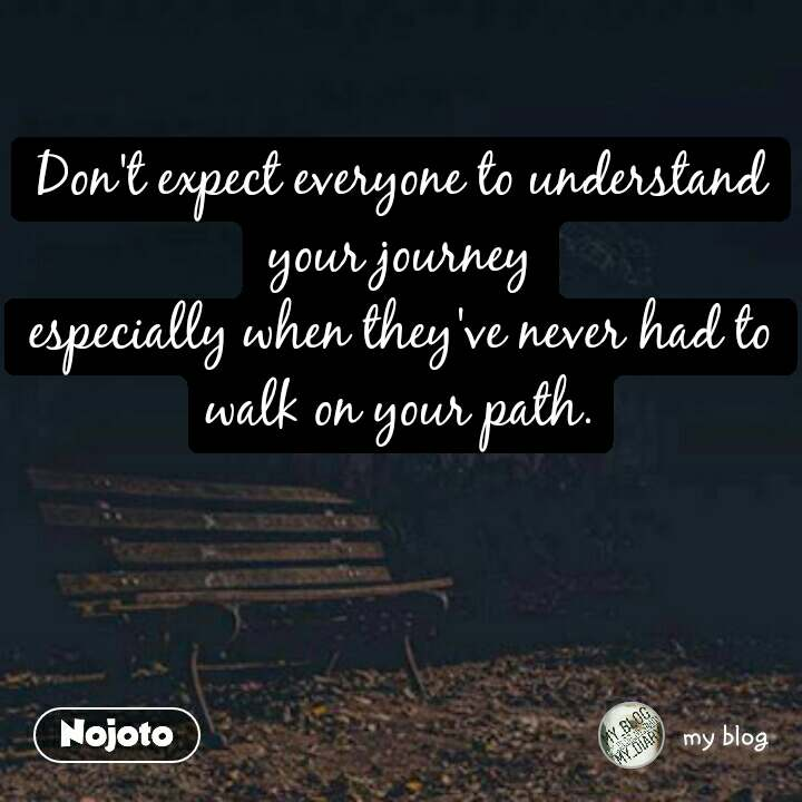 Don't expect everyone to understand your journey especially when they've never had to walk on your path.