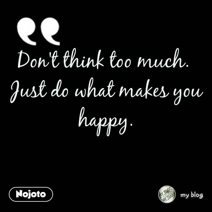 Dont Think Too Much Just Do What Makes You Happynojoto Love
