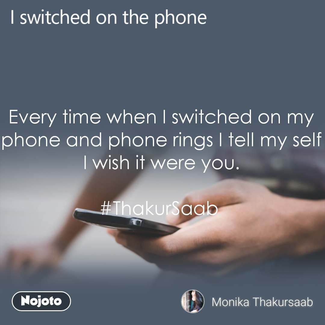 I switched on the phone  Every time when I switched on my phone and phone rings I tell my self I wish it were you.  #ThakurSaab