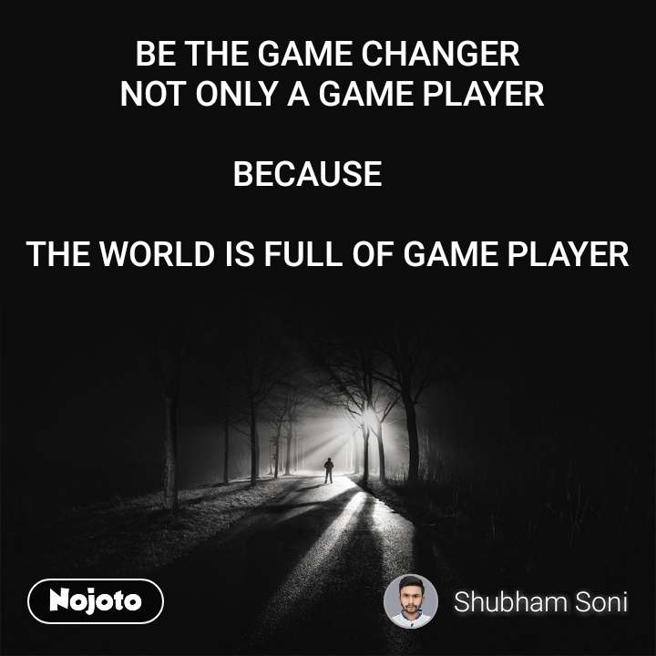 BE THE GAME CHANGER  NOT ONLY A GAME PLAYER   BECAUSE        THE WORLD IS FULL OF GAME PLAYER
