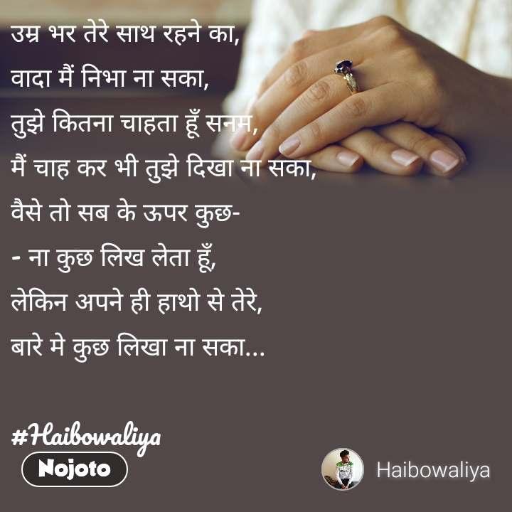 उम्र भर तेरे साथ रहने का, वादा मैं निभा ना सका, तुझे कितना चाहता हूँ सनम, मैं चाह कर भी तुझे दिखा ना सका, वैसे तो सब के ऊपर कुछ- - ना कुछ लिख लेता हूँ,  लेकिन अपने ही हाथो से तेरे, बारे मे कुछ लिखा ना सका...  #Haibowaliya