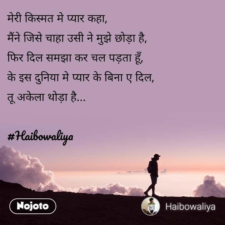 मेरी किस्मत मे प्यार कहा, मैंने जिसे चाहा उसी ने मुझे छोड़ा है, फिर दिल समझा कर चल पड़ता हूँ, के इस दुनिया मे प्यार के बिना ए दिल, तू अकेला थोड़ा है...   #Haibowaliya