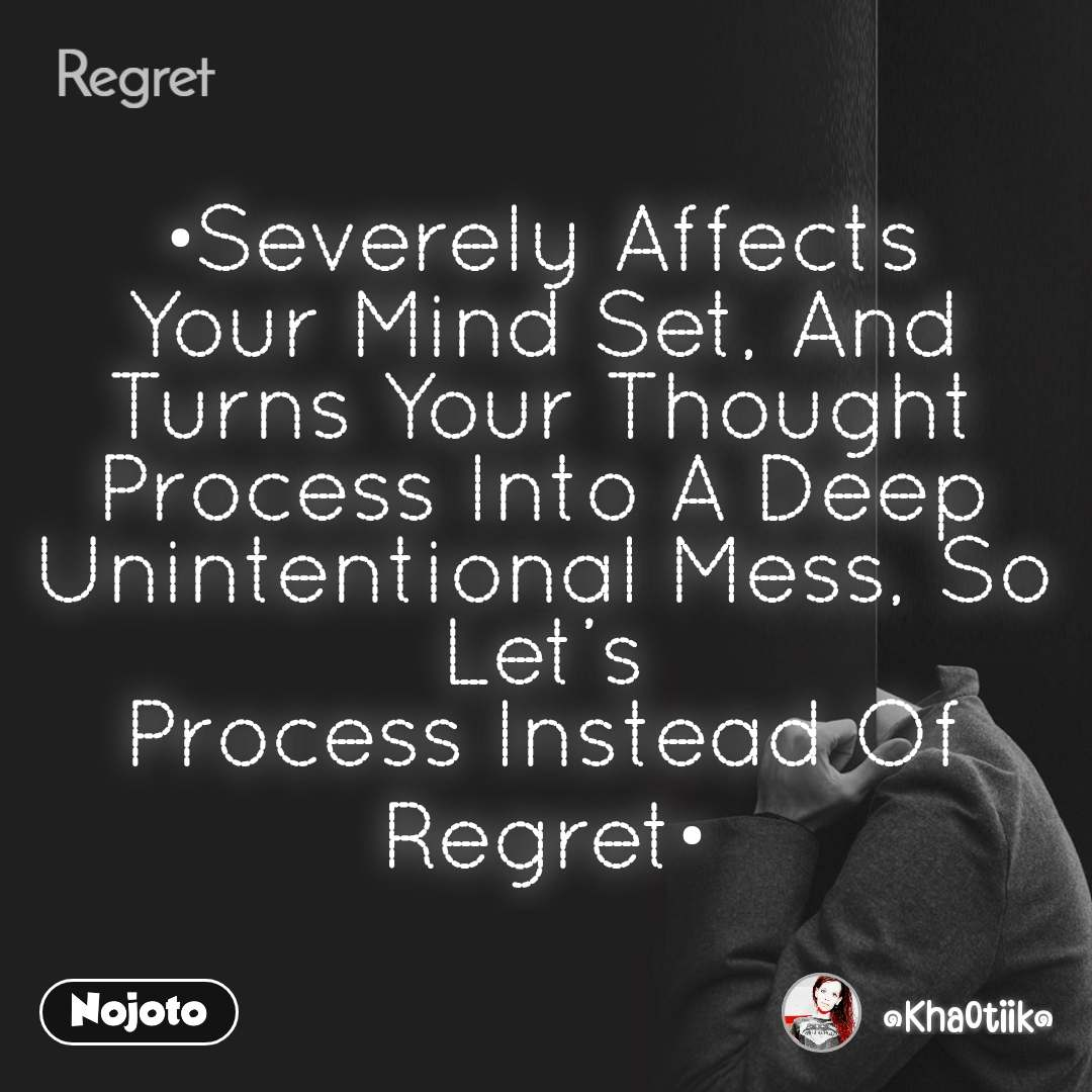 Regret •Severely Affects Your Mind Set, And Turns Your Thought Process Into A Deep Unintentional Mess, So Let's Process Instead Of Regret•
