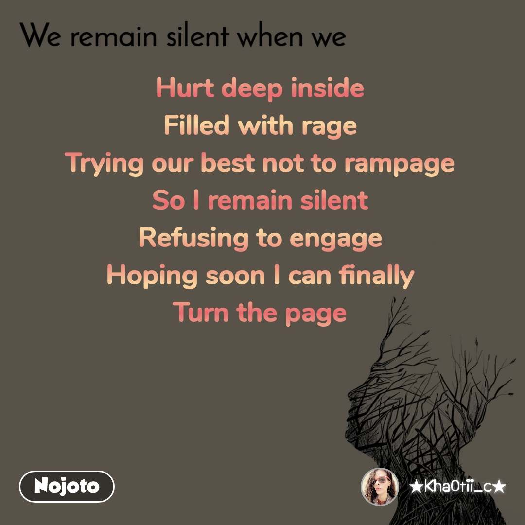 We remain silent when we  Hurt deep inside Filled with rage Trying our best not to rampage So I remain silent Refusing to engage Hoping soon I can finally Turn the page