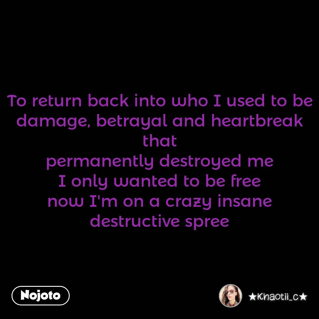 Impossible Journey quotes  To return back into who I used to be damage, betrayal and heartbreak that permanently destroyed me I only wanted to be free now I'm on a crazy insane destructive spree