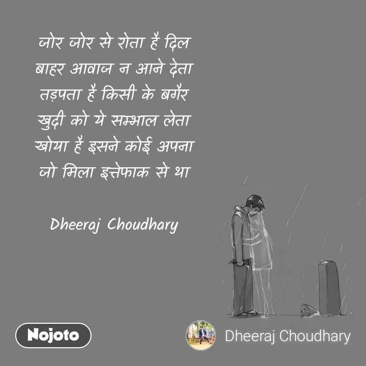 जोर जोर से रोता है दिल बाहर आवाज न आने देता तड़पता है किसी के बगैर खुदी को ये सम्भाल लेता खोया है इसने कोई अपना जो मिला इत्तेफाक से था  Dheeraj Choudhary