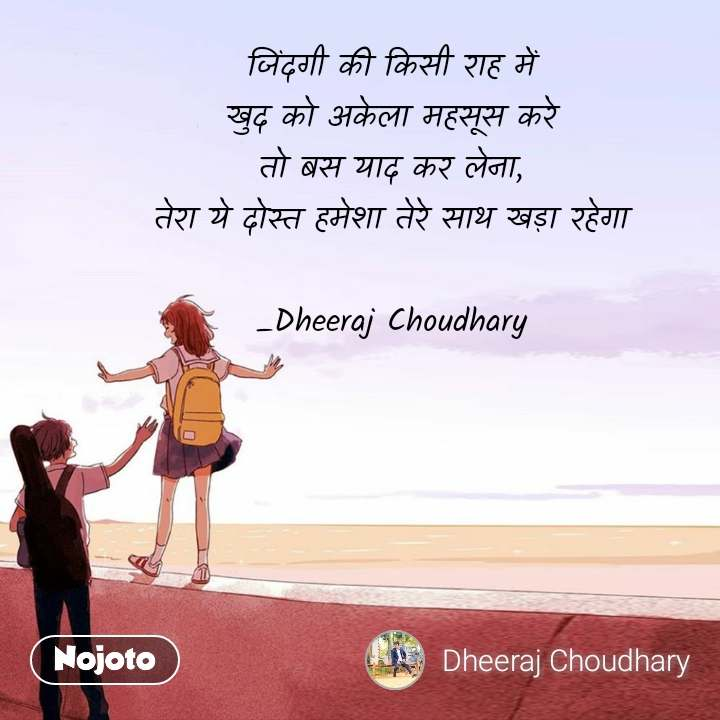 जिंदगी की किसी राह में खुद को अकेला महसूस करे तो बस याद कर लेना, तेरा ये दोस्त हमेशा तेरे साथ खड़ा रहेगा  _Dheeraj Choudhary