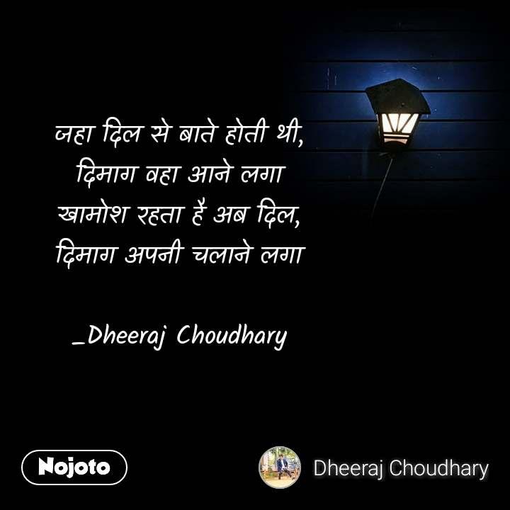 जहा दिल से बाते होती थी, दिमाग वहा आने लगा खामोश रहता है अब दिल, दिमाग अपनी चलाने लगा  _Dheeraj Choudhary