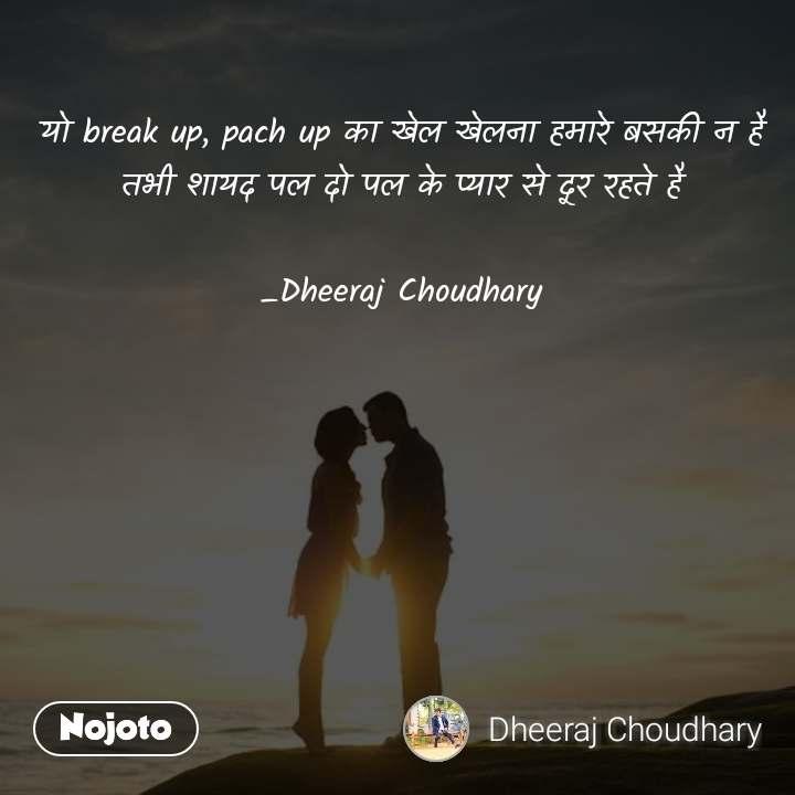यो break up, pach up का खेल खेलना हमारे बसकी न है तभी शायद पल दो पल के प्यार से दूर रहते है  _Dheeraj Choudhary