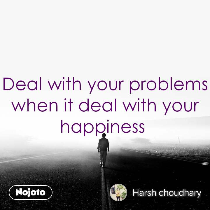 Deal with your problems when it deal with your happiness