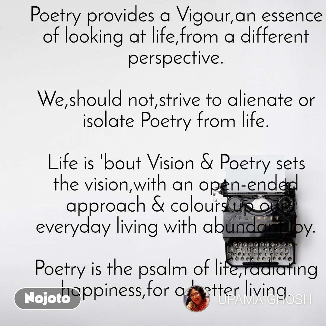 'PSALM OF LIFE'  'Poetry' is nothing but a part of Life.Poetry speaks 'of life' & 'for life'. Poetry,in any form,in any language is not alienated from life.  Poetry provides a Vigour,an essence of looking at life,from a different perspective.  We,should not,strive to alienate or isolate Poetry from life.  Life is 'bout Vision & Poetry sets the vision,with an open-ended approach & colours up our everyday living with abundant joy.  Poetry is the psalm of life,radiating happiness,for a better living.