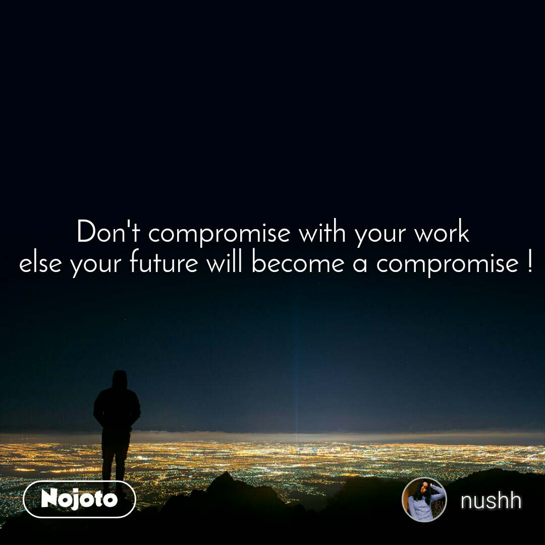 Don't compromise with your work  else your future will become a compromise !