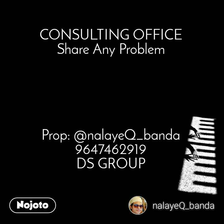 CONSULTING OFFICE Share Any Problem      Prop: @nalayeQ_banda 9647462919 DS GROUP