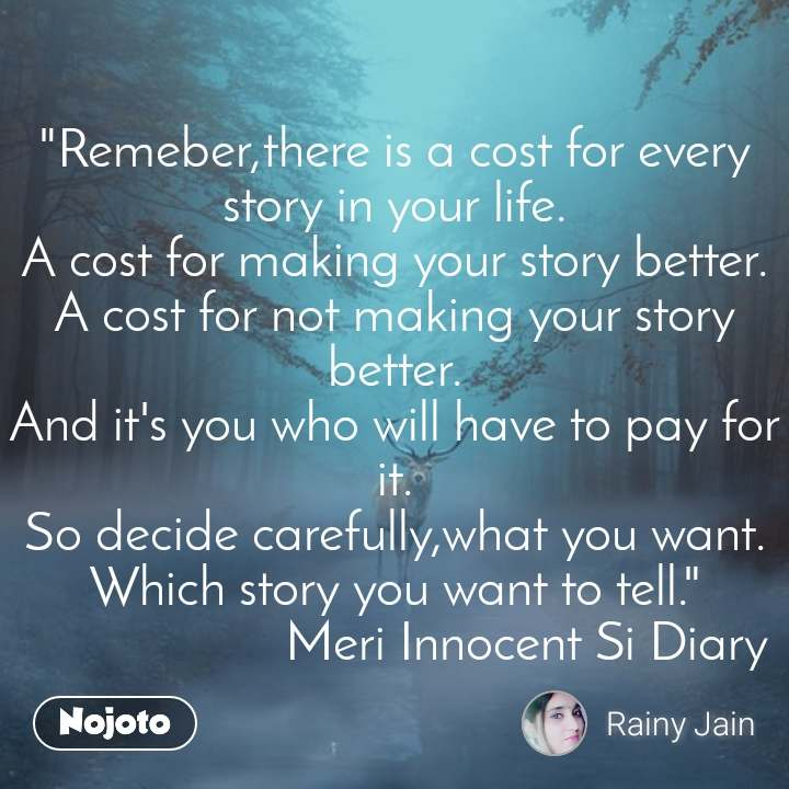 """""""Remeber,there is a cost for every story in your life. A cost for making your story better. A cost for not making your story better. And it's you who will have to pay for it.  So decide carefully,what you want.  Which story you want to tell.""""                     Meri Innocent Si Diary"""