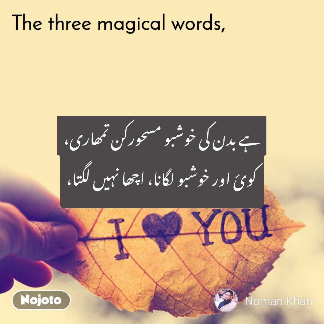 The three magical words ہے بدن کی خوشبو مسحورکن تمھاری، کوئ اور خوشبو لگانا، اچھا نہیں لگتا،